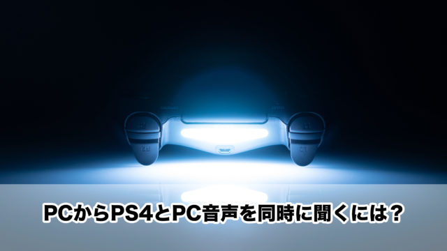 PCからPS4とPC音声を同時に聞くには?
